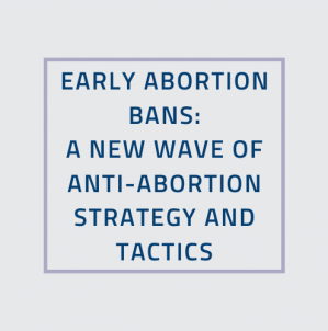 Early Abortion Bans: A new wave of anti-abortion strategy and tactics