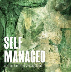 Self Managed: A New Podcast Mobilizes Digital Storytelling to Destigmatize & Demystify Self Managed Abortion